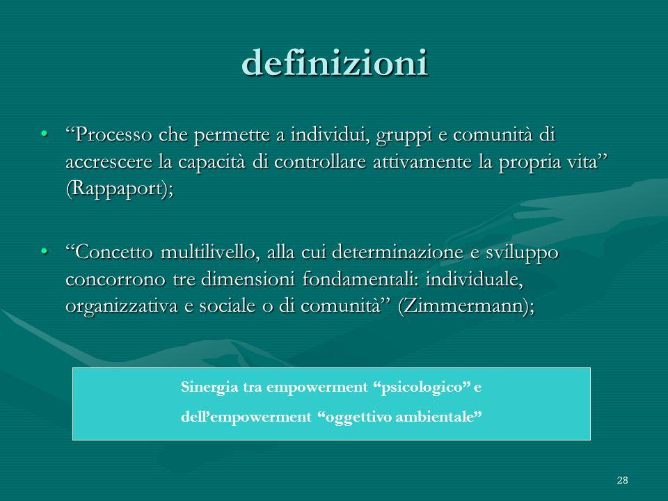 28 definizioni Processo che permette a individui, gruppi e comunità di accrescere la capacità di controllare attivamente la propria vita (Rappaport);P
