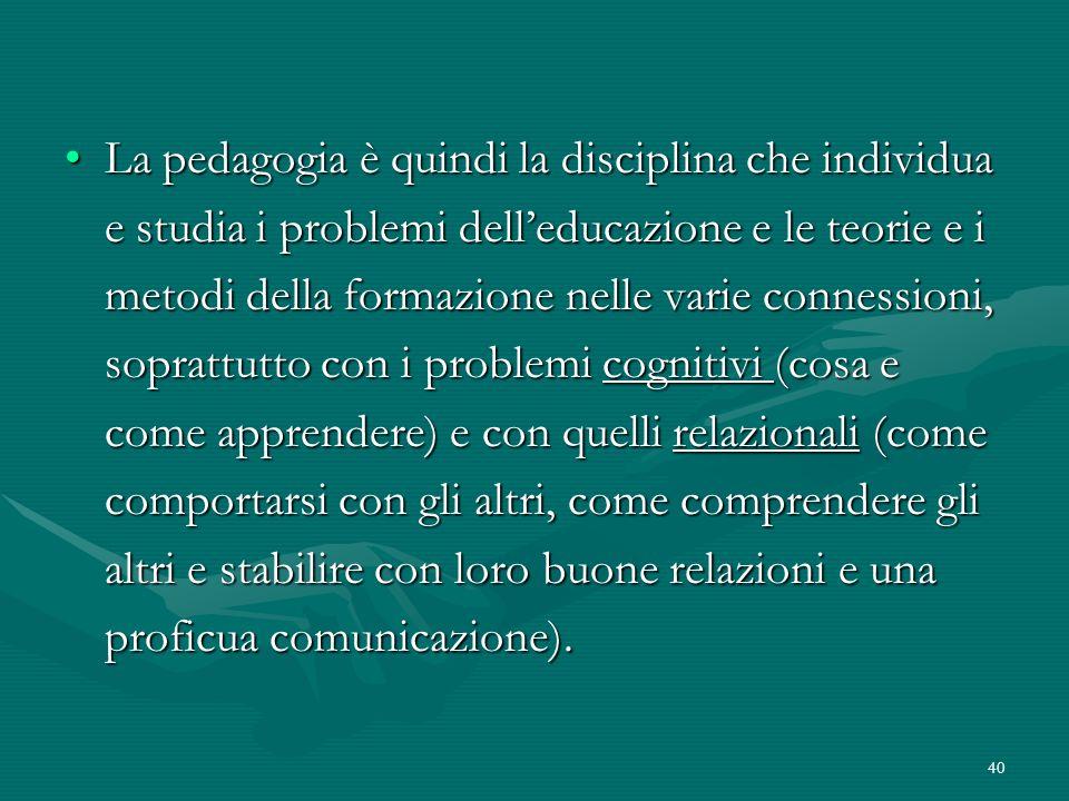 40 La pedagogia è quindi la disciplina che individua e studia i problemi delleducazione e le teorie e i metodi della formazione nelle varie connession