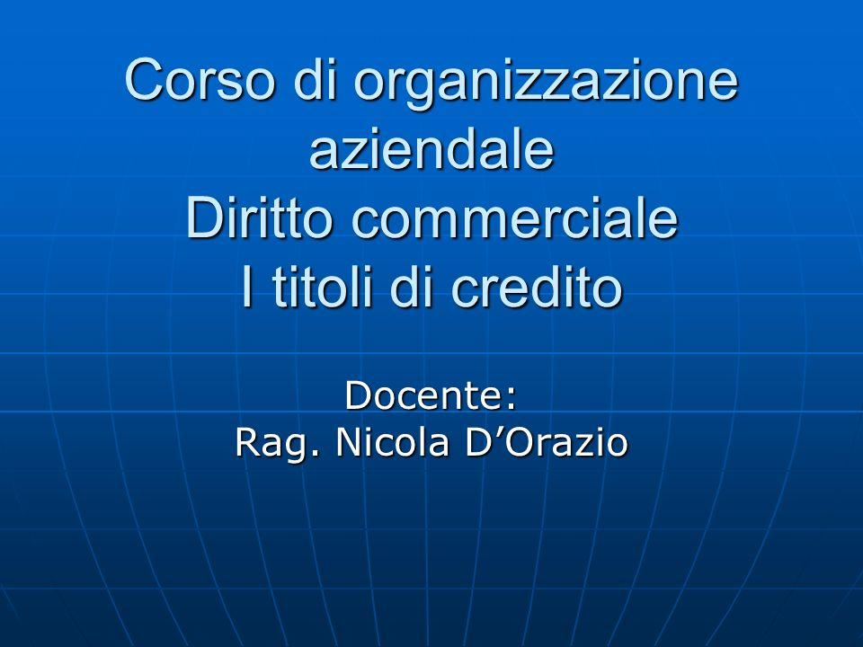Corso di organizzazione aziendale Diritto commerciale I titoli di credito Docente: Rag. Nicola DOrazio