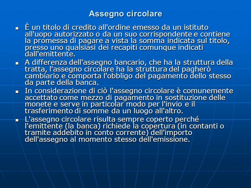 Assegno circolare È un titolo di credito all'ordine emesso da un istituto all'uopo autorizzato o da un suo corrispondente e contiene la promessa di pa