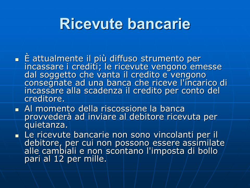 Ricevute bancarie È attualmente il più diffuso strumento per incassare i crediti; le ricevute vengono emesse dal soggetto che vanta il credito e vengo