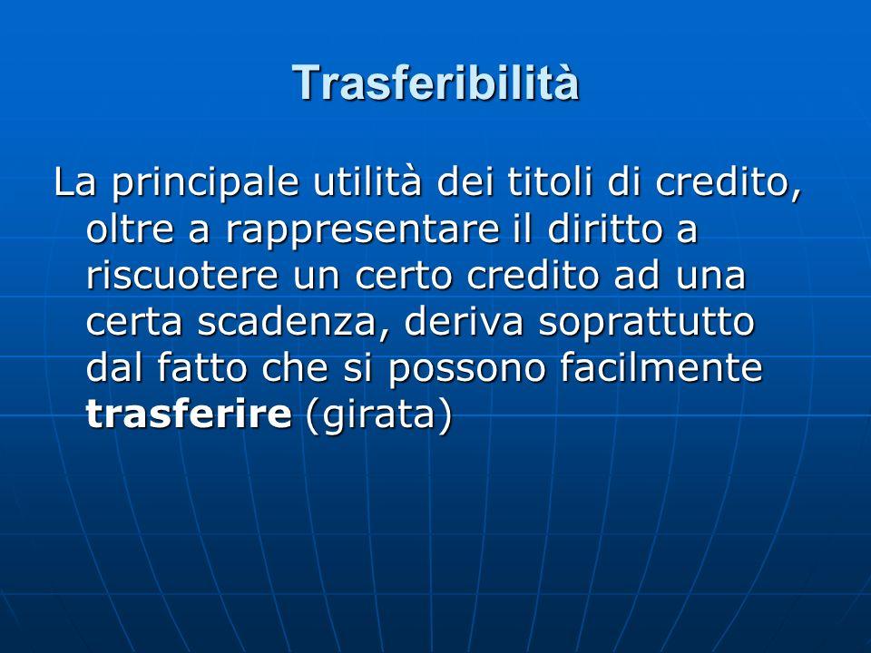 Trasferibilità La principale utilità dei titoli di credito, oltre a rappresentare il diritto a riscuotere un certo credito ad una certa scadenza, deri