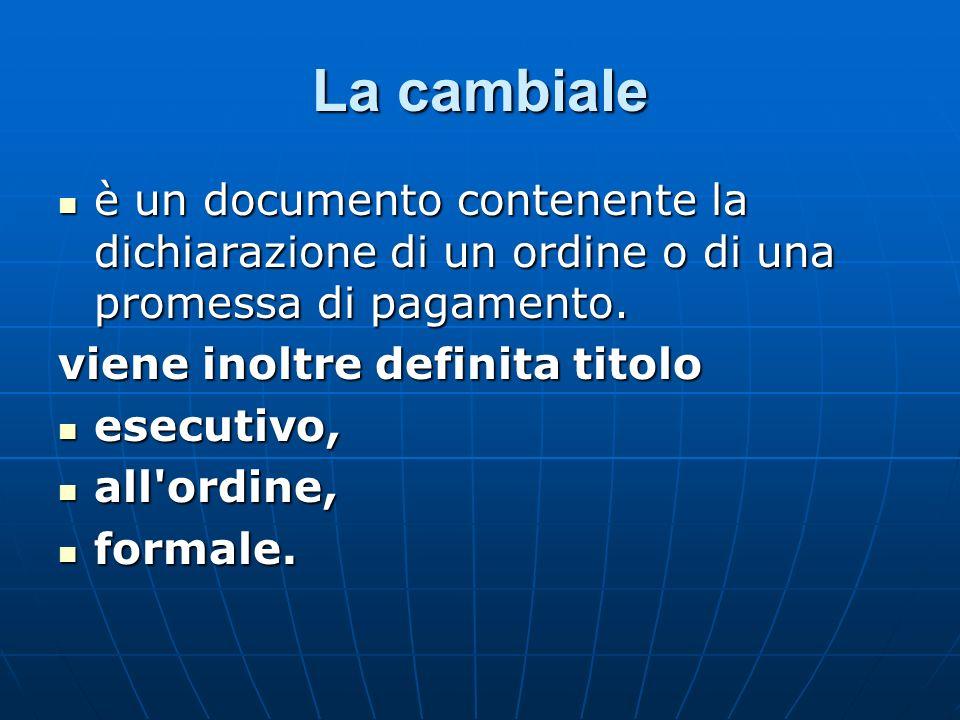 La cambiale è un documento contenente la dichiarazione di un ordine o di una promessa di pagamento. è un documento contenente la dichiarazione di un o