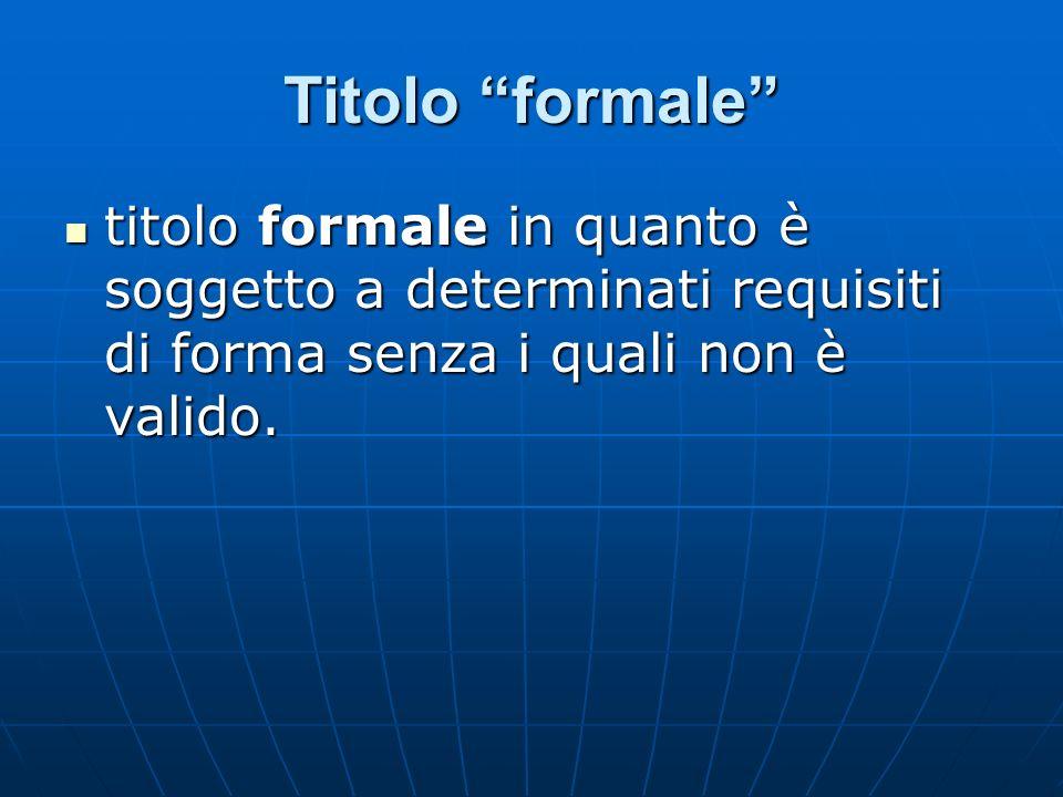 Titolo formale titolo formale in quanto è soggetto a determinati requisiti di forma senza i quali non è valido. titolo formale in quanto è soggetto a