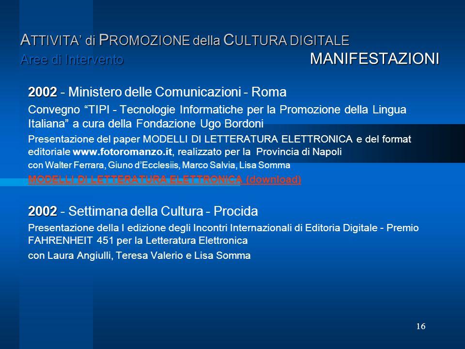 16 A TTIVITA di P ROMOZIONE della C ULTURA DIGITALE Aree di Intervento MANIFESTAZIONI 2002 2002 - Ministero delle Comunicazioni - Roma Convegno TIPI -