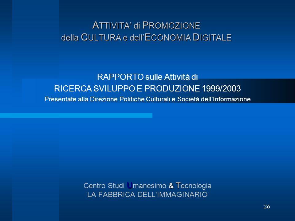 26 A TTIVITA di P ROMOZIONE della C ULTURA e dell E CONOMIA D IGITALE RAPPORTO sulle Attività di RICERCA SVILUPPO E PRODUZIONE 1999/2003 Presentate al