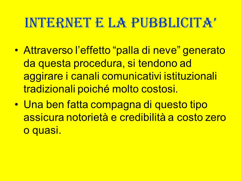 INTERNET E LA PUBBLICITA Attraverso leffetto palla di neve generato da questa procedura, si tendono ad aggirare i canali comunicativi istituzionali tr