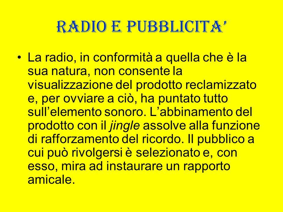 RADIO E PUBBLICITA La radio, in conformità a quella che è la sua natura, non consente la visualizzazione del prodotto reclamizzato e, per ovviare a ci
