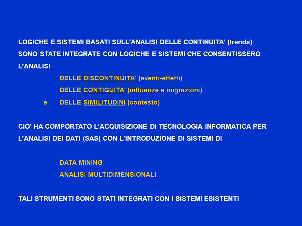 LOGICHE E SISTEMI BASATI SULLANALISI DELLE CONTINUITA (trends) SONO STATE INTEGRATE CON LOGICHE E SISTEMI CHE CONSENTISSERO LANALISI DELLE DISCONTINUITA (eventi-effetti) DELLE CONTIGUITA (influenze e migrazioni) e DELLE SIMILITUDINI (contesto) CIO HA COMPORTATO LACQUISIZIONE DI TECNOLOGIA INFORMATICA PER LANALISI DEI DATI (SAS) CON LINTRODUZIONE DI SISTEMI DI DATA MINING ANALISI MULTIDIMENSIONALI TALI STRUMENTI SONO STATI INTEGRATI CON I SISTEMI ESISTENTI