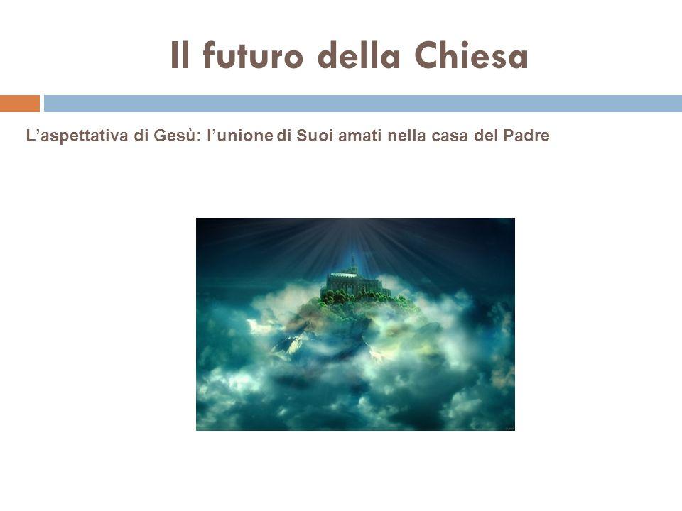 Il futuro della Chiesa Laspettativa di Gesù: lunione di Suoi amati nella casa del Padre