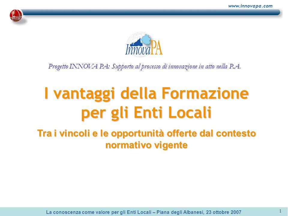 La conoscenza come valore per gli Enti Locali – Piana degli Albanesi, 23 ottobre 2007 www.innovapa.com 1 I vantaggi della Formazione per gli Enti Loca