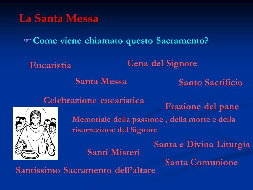 La Santa Messa Come viene chiamato questo Sacramento? Eucaristia Santa Messa Cena del Signore Frazione del pane Celebrazione eucaristica Memoriale del