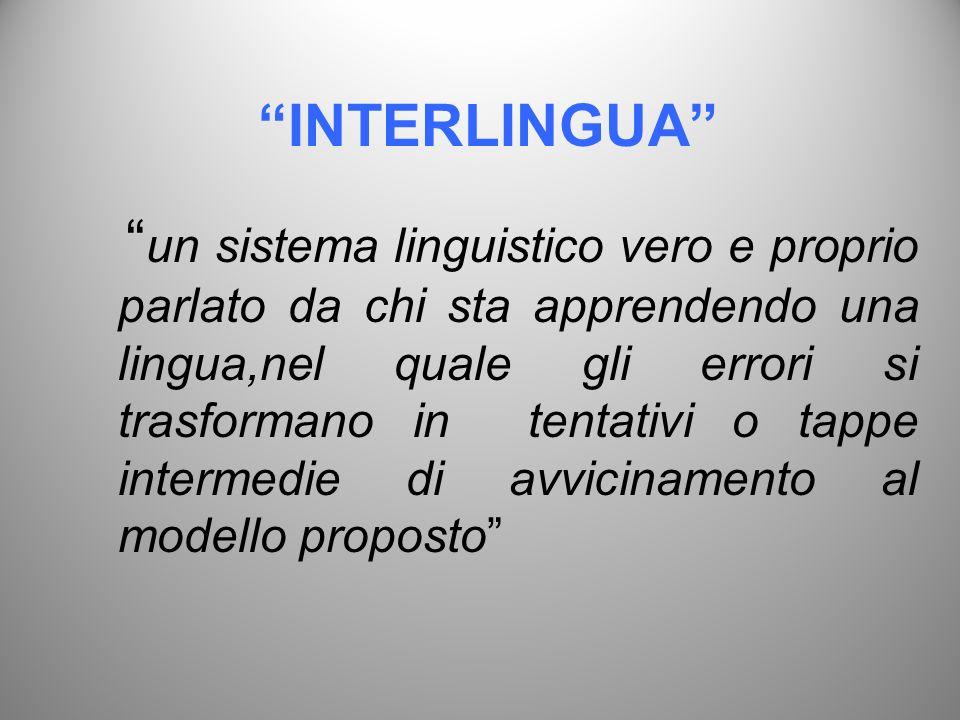 INTERLINGUA un sistema linguistico vero e proprio parlato da chi sta apprendendo una lingua,nel quale gli errori si trasformano in tentativi o tappe i
