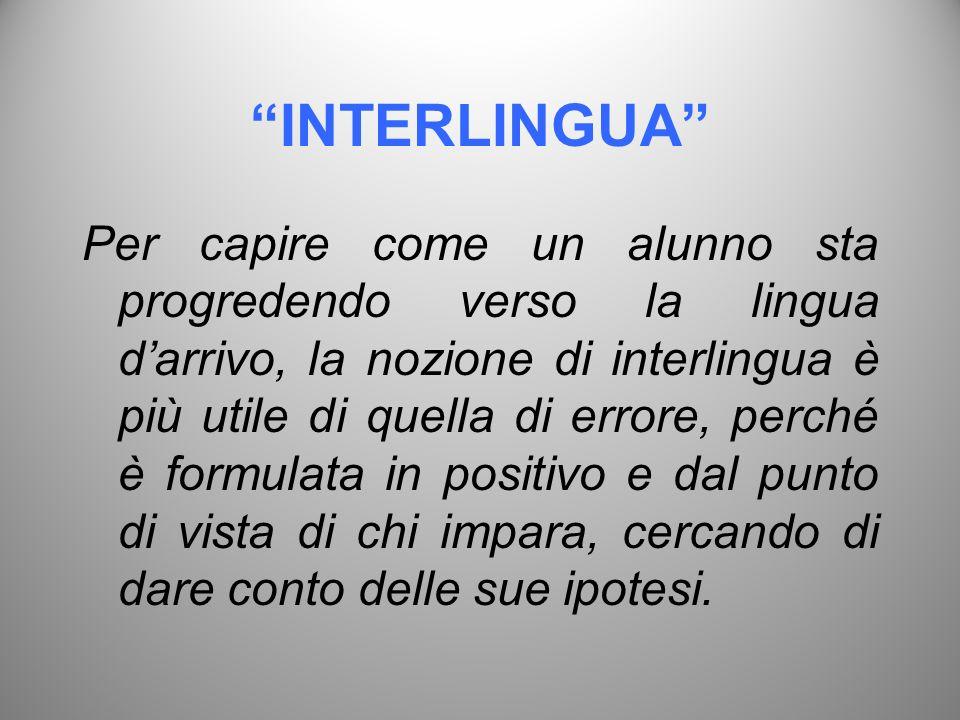 INTERLINGUA Per capire come un alunno sta progredendo verso la lingua darrivo, la nozione di interlingua è più utile di quella di errore, perché è for
