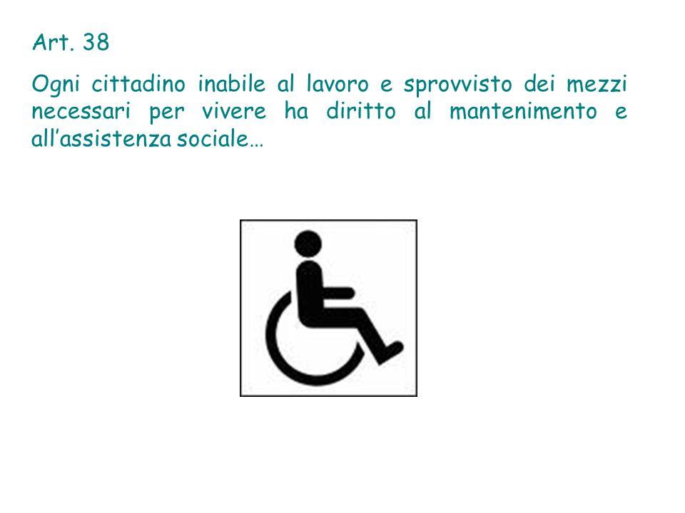 Art. 38 Ogni cittadino inabile al lavoro e sprovvisto dei mezzi necessari per vivere ha diritto al mantenimento e allassistenza sociale…
