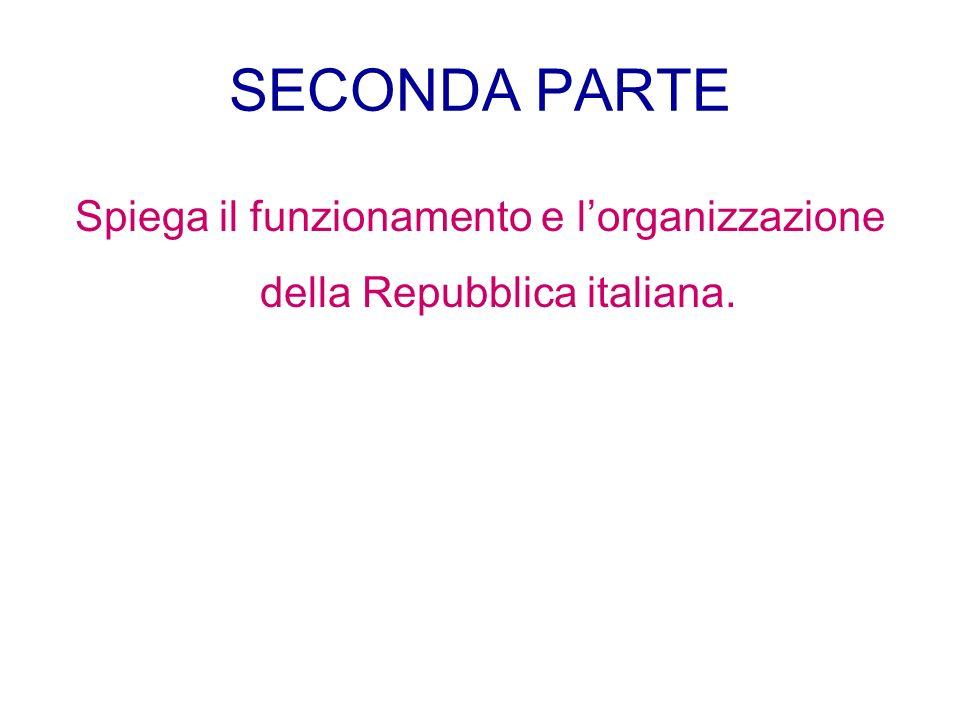 SECONDA PARTE Spiega il funzionamento e lorganizzazione della Repubblica italiana.