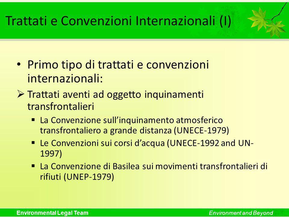 Environmental Legal TeamEnvironment and Beyond Trattati e Convenzioni Internazionali (II) Secondo tipo di trattati e convenzioni internazionali: Trattati aventi ad oggetto questioni ambientali globali La Convenzione di Vienna per la protezione dello strato di ozono (1985) + il Protocollo di Montreal (1987) La Convenzione Quadro delle Nazioni Unite sui Cambiamenti Climatici (1992) + il Protocollo di Kyoto (1997) La Convenzione sulla Biodiversità (1992) + il Protocollo di Cartagena sulla Biosicurezza (2000) La Convenzione sulla Desertificazione (UN-1994)