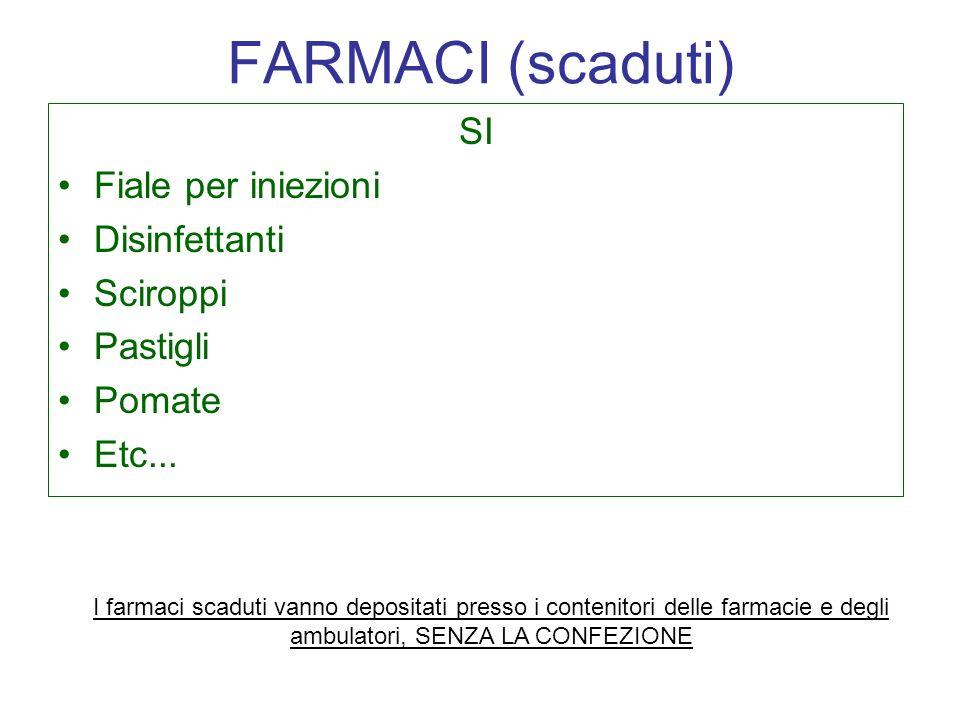 FARMACI (scaduti) SI Fiale per iniezioni Disinfettanti Sciroppi Pastigli Pomate Etc... I farmaci scaduti vanno depositati presso i contenitori delle f