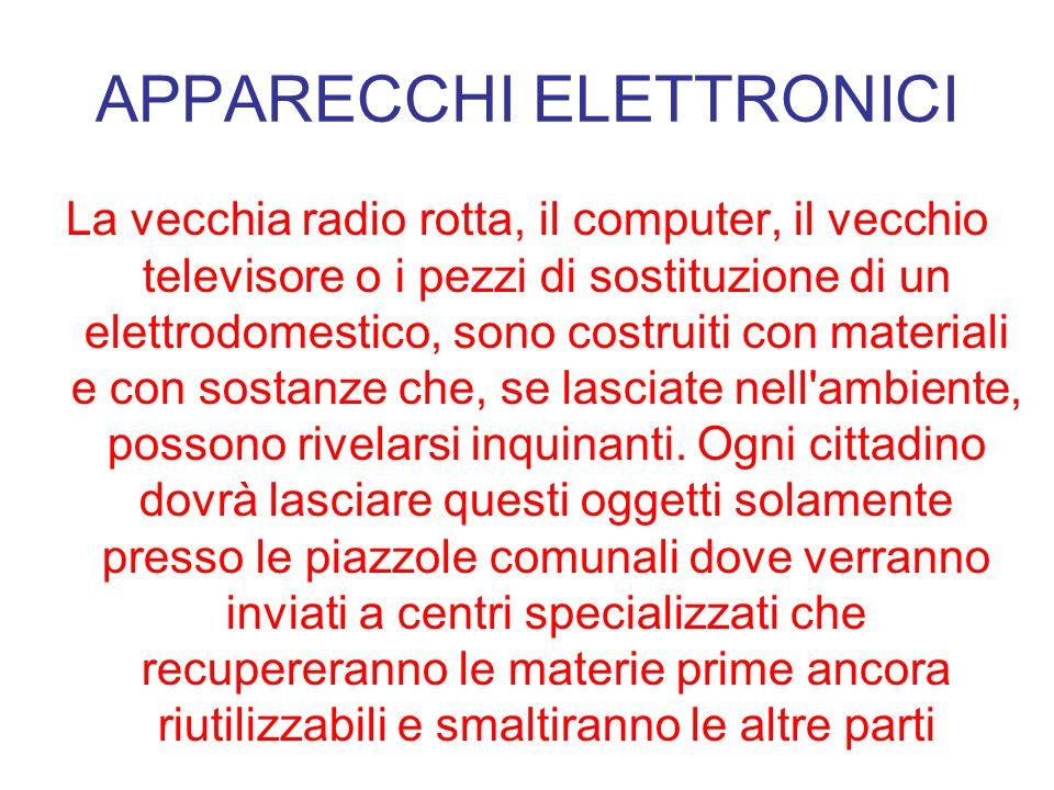 APPARECCHI ELETTRONICI La vecchia radio rotta, il computer, il vecchio televisore o i pezzi di sostituzione di un elettrodomestico, sono costruiti con
