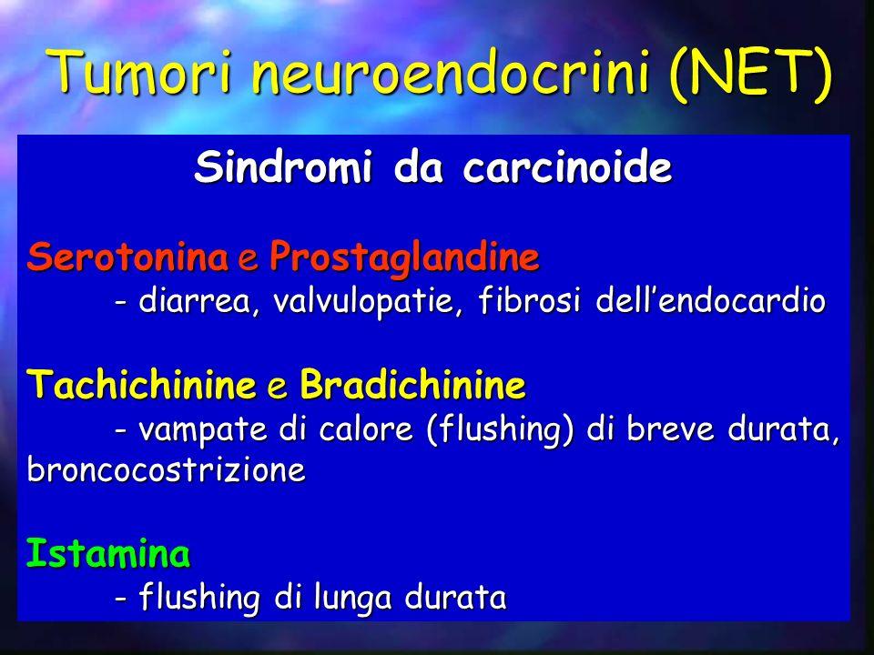 Sindromi da carcinoide Serotonina e Prostaglandine - diarrea, valvulopatie, fibrosi dellendocardio Tachichinine e Bradichinine - vampate di calore (fl