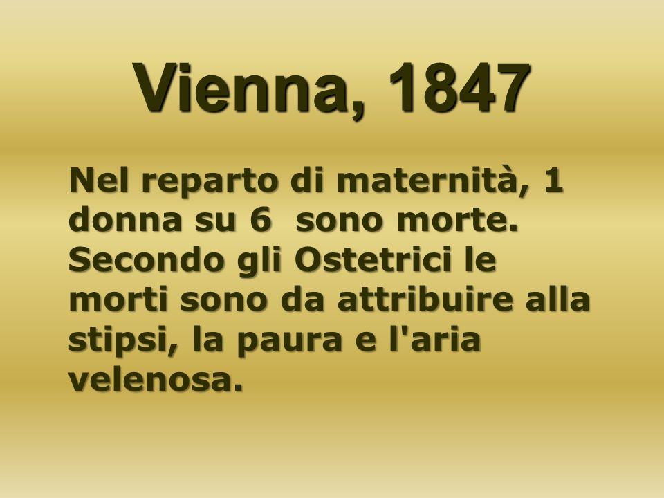 Vienna, 1847 Nel reparto di maternità, 1 donna su 6 sono morte. Secondo gli Ostetrici le morti sono da attribuire alla stipsi, la paura e l'aria velen