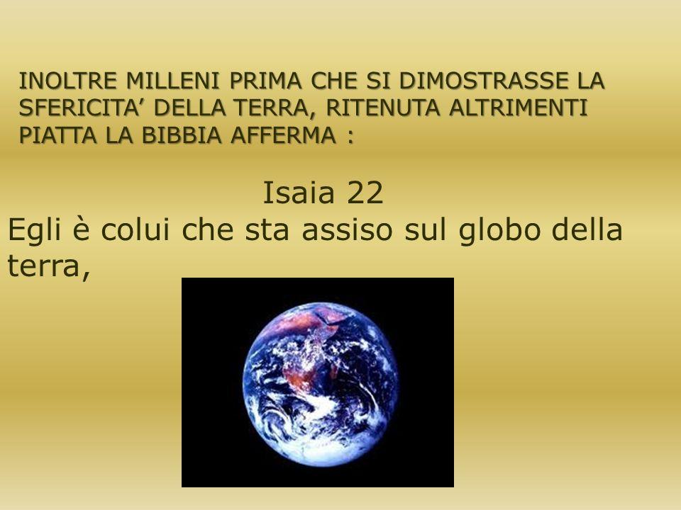 INOLTRE MILLENI PRIMA CHE SI DIMOSTRASSE LA SFERICITA DELLA TERRA, RITENUTA ALTRIMENTI PIATTA LA BIBBIA AFFERMA : Isaia 22 Egli è colui che sta assiso