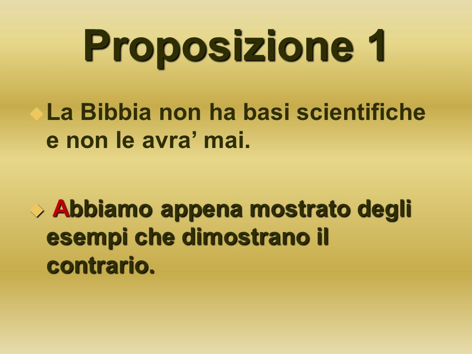 Proposizione 1 La Bibbia non ha basi scientifiche e non le avra mai. Abbiamo appena mostrato degli esempi che dimostrano il contrario. Abbiamo appena