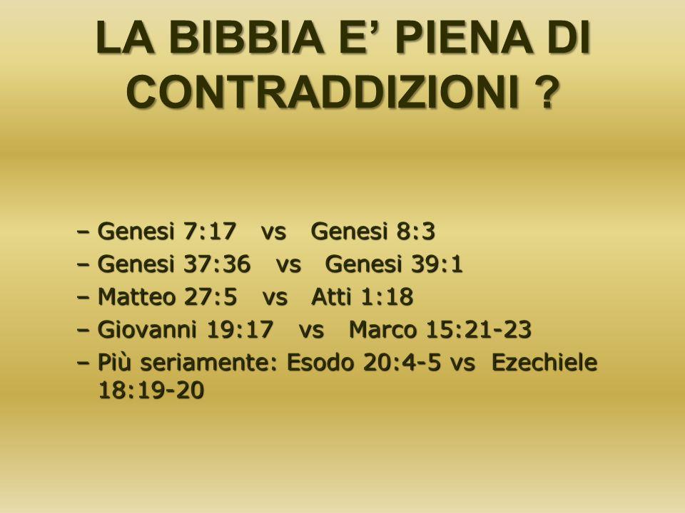 LA BIBBIA E PIENA DI CONTRADDIZIONI ? –Genesi 7:17 vs Genesi 8:3 –Genesi 37:36 vs Genesi 39:1 –Matteo 27:5 vs Atti 1:18 –Giovanni 19:17 vs Marco 15:21
