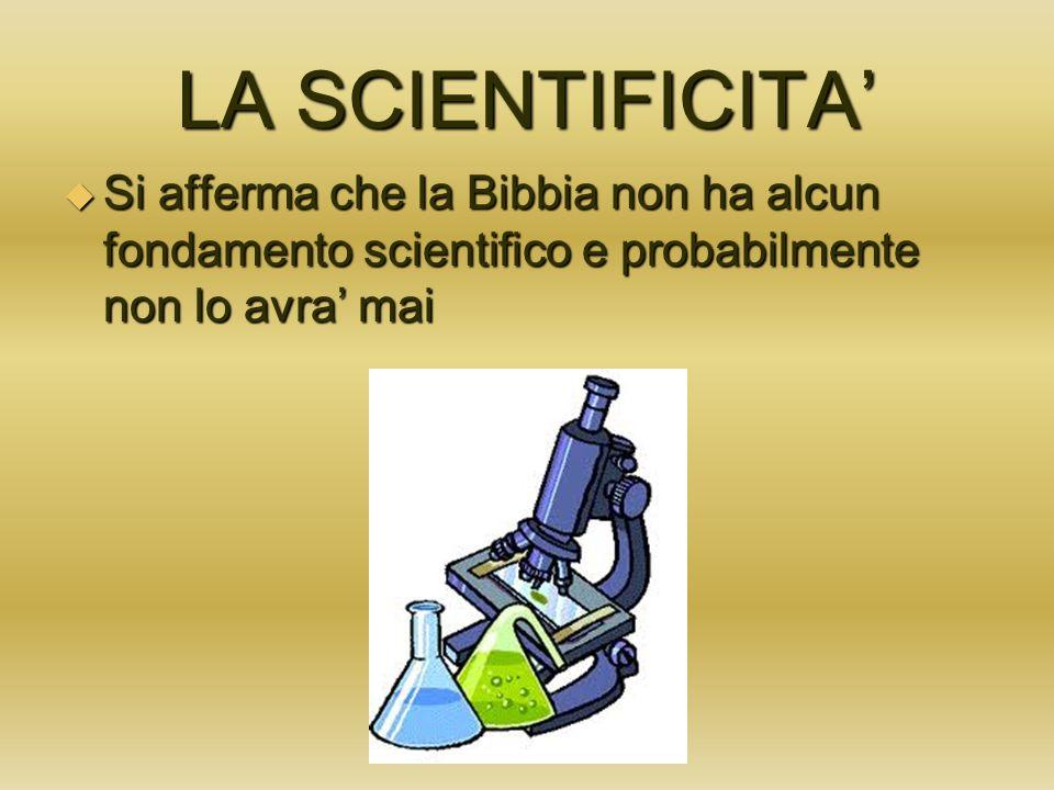 LA SCIENTIFICITA Si afferma che la Bibbia non ha alcun fondamento scientifico e probabilmente non lo avra mai Si afferma che la Bibbia non ha alcun fo
