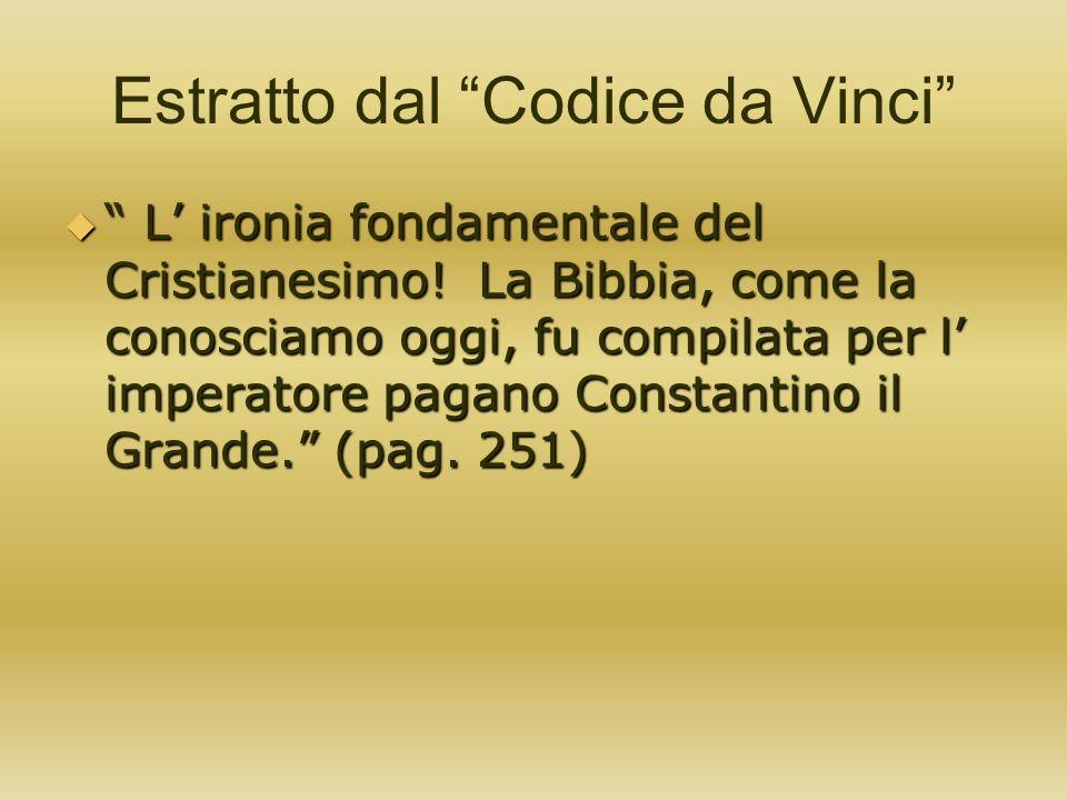 Estratto dal Codice da Vinci L ironia fondamentale del Cristianesimo! La Bibbia, come la conosciamo oggi, fu compilata per l imperatore pagano Constan