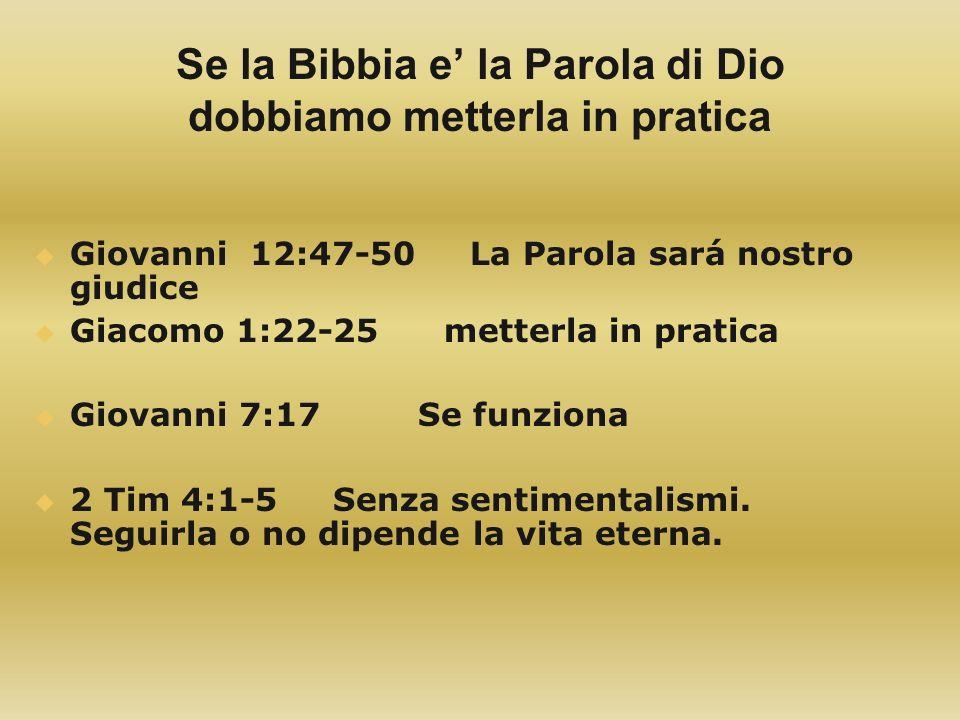 Se la Bibbia e la Parola di Dio dobbiamo metterla in pratica Giovanni 12:47-50 La Parola sará nostro giudice Giacomo 1:22-25 metterla in pratica Giova