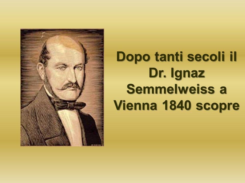 Dopo tanti secoli il Dr. Ignaz Semmelweiss a Vienna 1840 scopre
