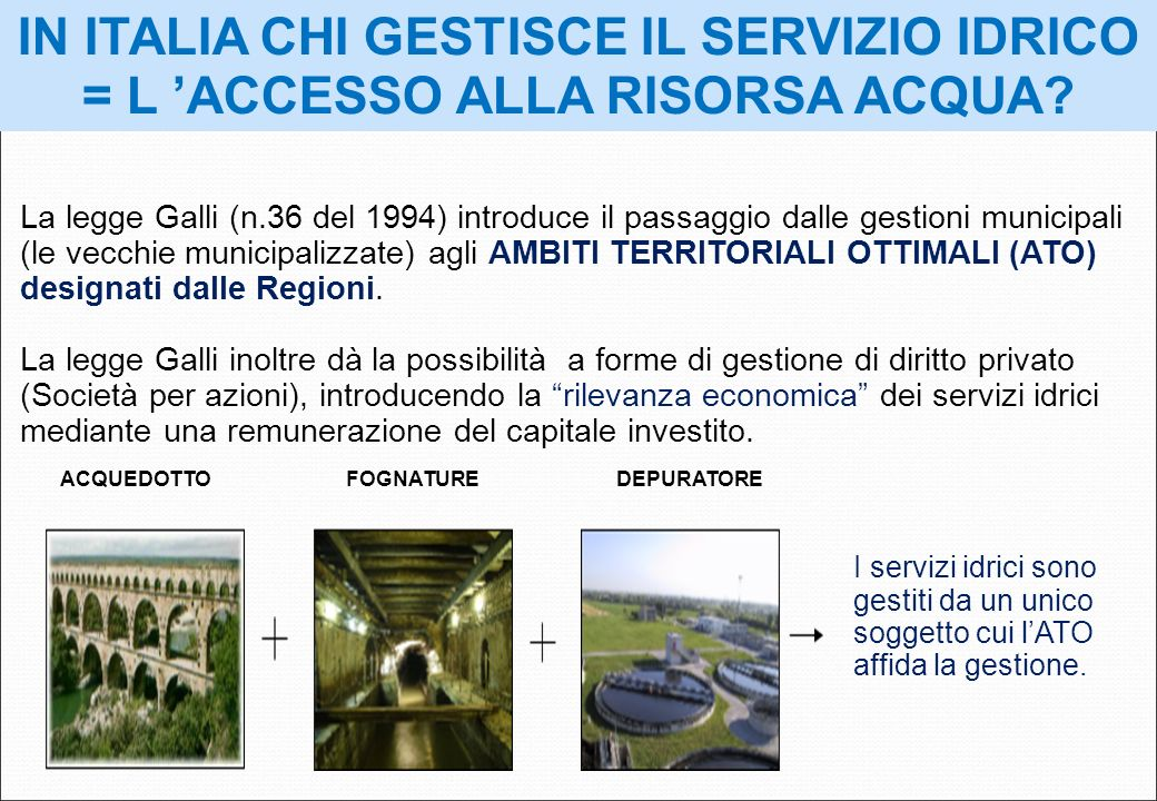 IN ITALIA CHI GESTISCE IL SERVIZIO IDRICO = L ACCESSO ALLA RISORSA ACQUA? La legge Galli (n.36 del 1994) introduce il passaggio dalle gestioni municip