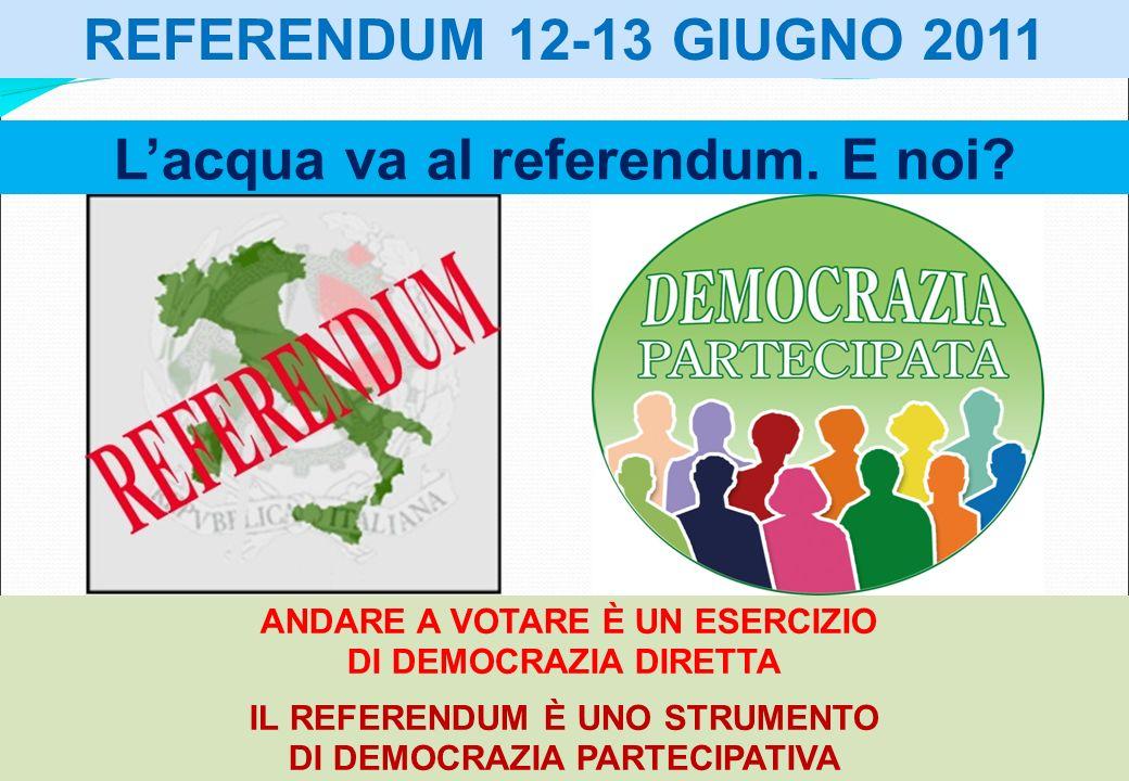 REFERENDUM 12-13 GIUGNO 2011 ANDARE A VOTARE È UN ESERCIZIO DI DEMOCRAZIA DIRETTA IL REFERENDUM È UNO STRUMENTO DI DEMOCRAZIA PARTECIPATIVA - Lacqua v