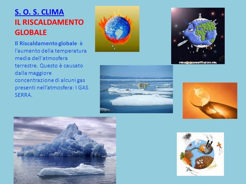S. O. S. CLIMA S. O. S. CLIMA IL RISCALDAMENTO GLOBALE Il Riscaldamento globale è laumento della temperatura media dell'atmosfera terrestre. Questo è