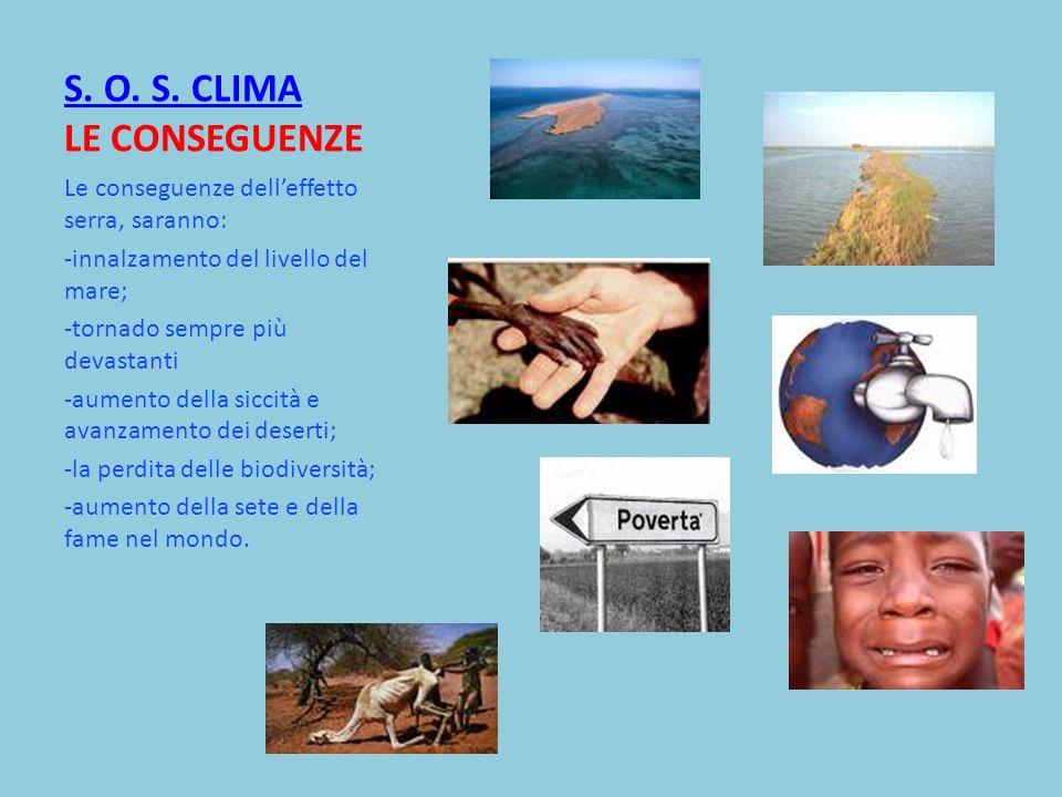 S. O. S. CLIMA S. O. S. CLIMA LE CONSEGUENZE Le conseguenze delleffetto serra, saranno: -innalzamento del livello del mare; -tornado sempre più devast