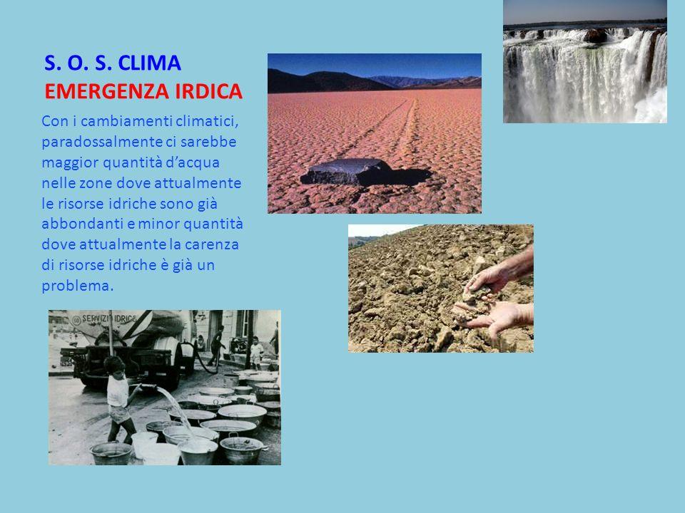 S. O. S. CLIMA EMERGENZA IRDICA Con i cambiamenti climatici, paradossalmente ci sarebbe maggior quantità dacqua nelle zone dove attualmente le risorse