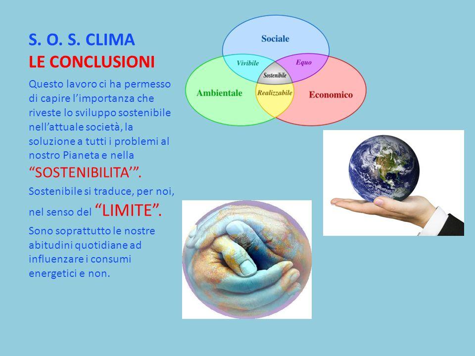 S. O. S. CLIMA LE CONCLUSIONI Questo lavoro ci ha permesso di capire limportanza che riveste lo sviluppo sostenibile nellattuale società, la soluzione