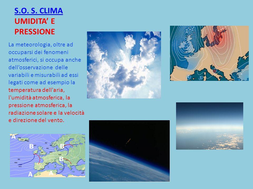 S.O. S. CLIMA S.O. S. CLIMA UMIDITA E PRESSIONE La meteorologia, oltre ad occuparsi dei fenomeni atmosferici, si occupa anche dellosservazione delle v