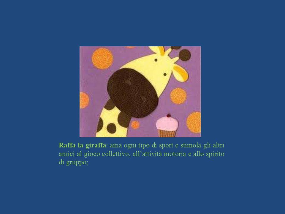 Raffa la giraffa: ama ogni tipo di sport e stimola gli altri amici al gioco collettivo, allattività motoria e allo spirito di gruppo;