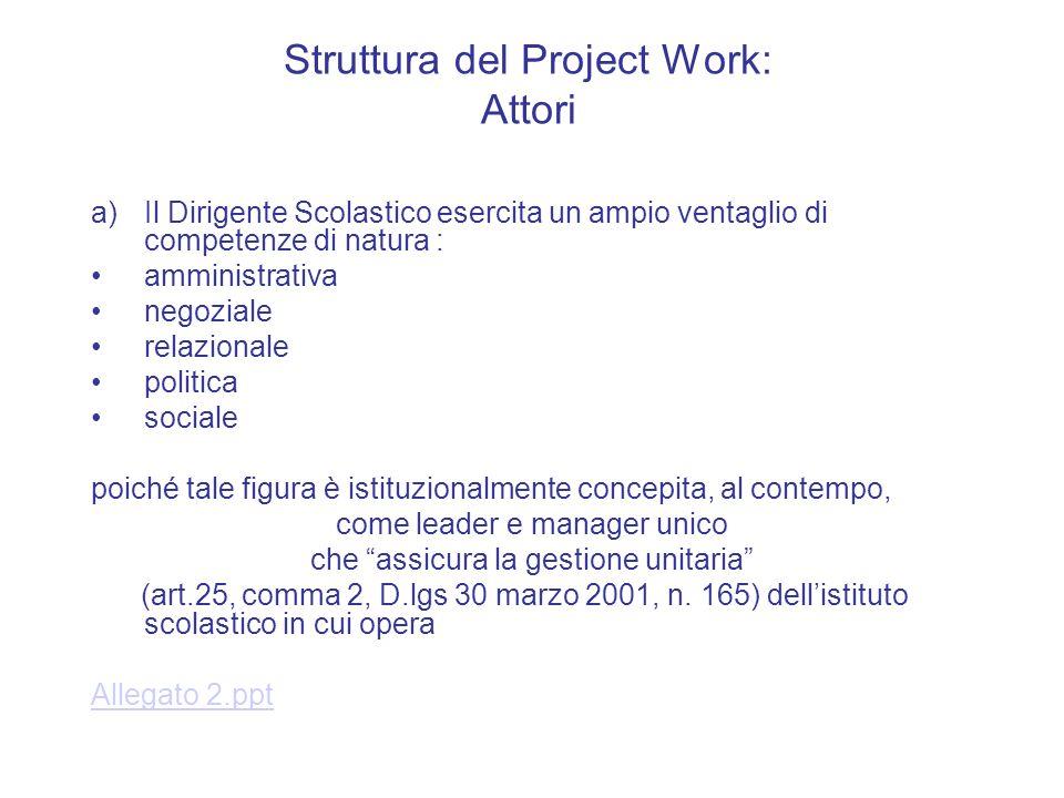 Struttura del Project Work: Attori a)Il Dirigente Scolastico esercita un ampio ventaglio di competenze di natura : amministrativa negoziale relazional