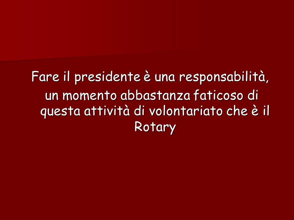 Fare il presidente è una responsabilità, un momento abbastanza faticoso di questa attività di volontariato che è il Rotary un momento abbastanza fatic