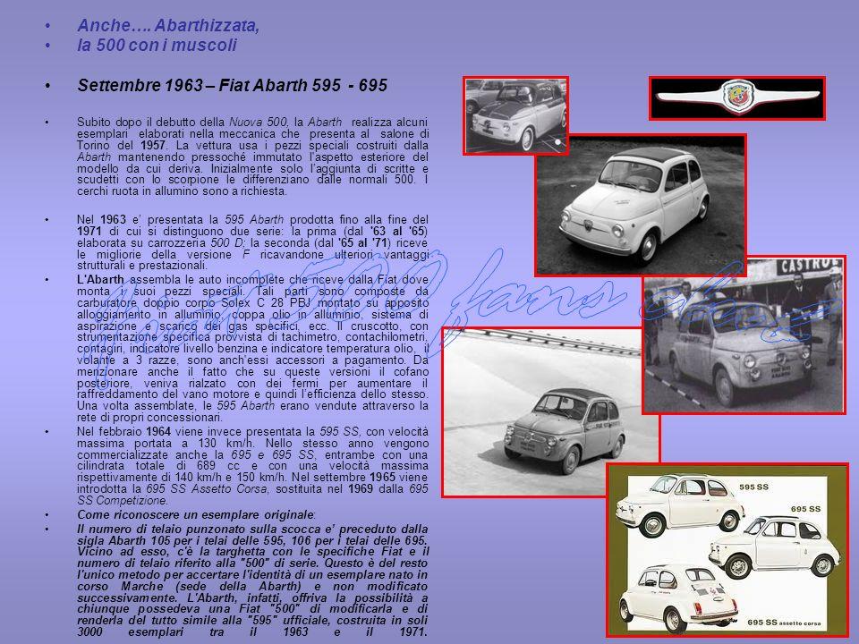 Anche…. Abarthizzata, la 500 con i muscoli Settembre 1963 – Fiat Abarth 595 - 695 Subito dopo il debutto della Nuova 500, la Abarth realizza alcuni es