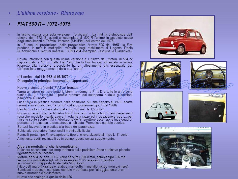 Lultima versione - Rinnovata FIAT 500 R – 1972 -1975 In listino ritorna una sola versione, unificata. La Fiat la distribuisce dall ottobre del 1972. E