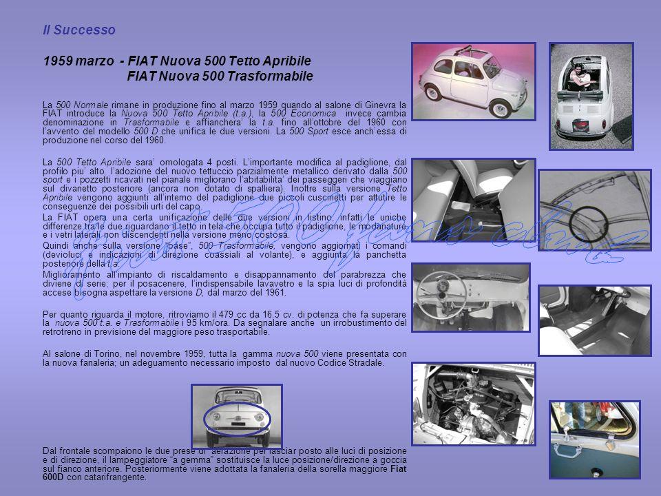 Il Successo 1959 marzo - FIAT Nuova 500 Tetto Apribile FIAT Nuova 500 Trasformabile La 500 Normale rimane in produzione fino al marzo 1959 quando al s