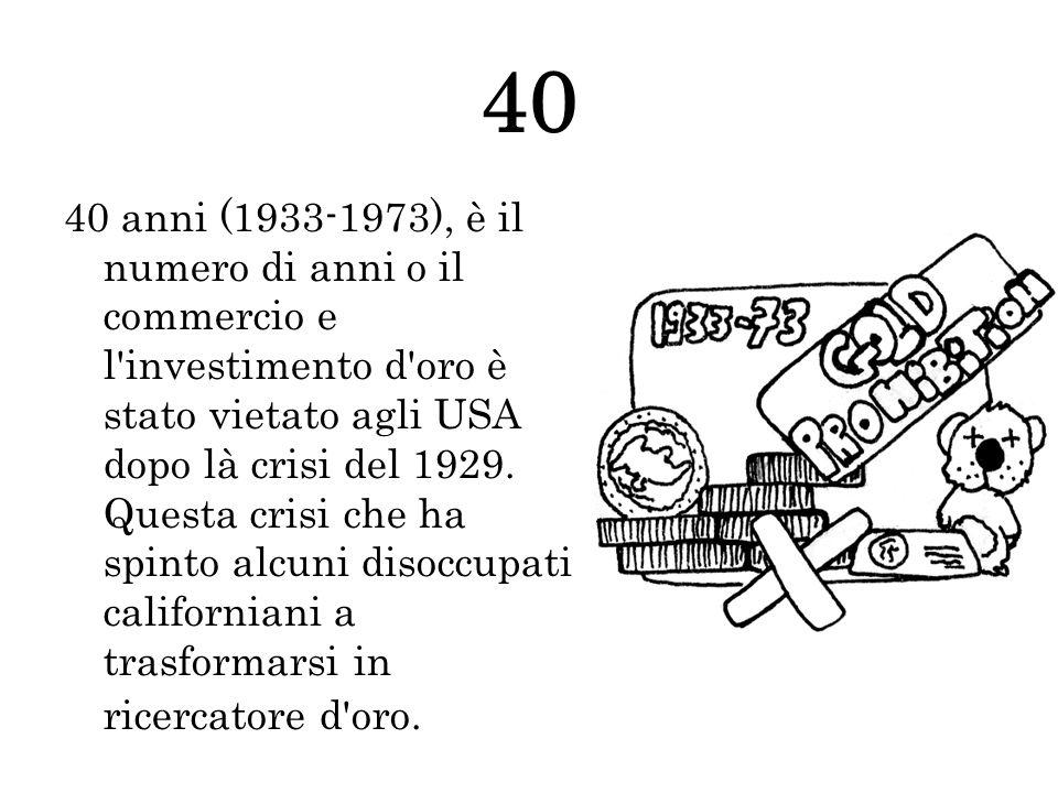 40 40 anni (1933-1973), è il numero di anni o il commercio e l'investimento d'oro è stato vietato agli USA dopo là crisi del 1929. Questa crisi che ha