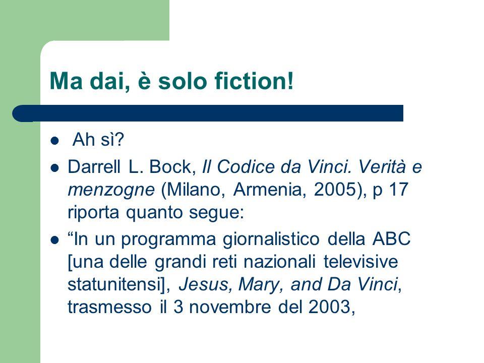 Ma dai, è solo fiction! Ah sì? Darrell L. Bock, Il Codice da Vinci. Verità e menzogne (Milano, Armenia, 2005), p 17 riporta quanto segue: In un progra
