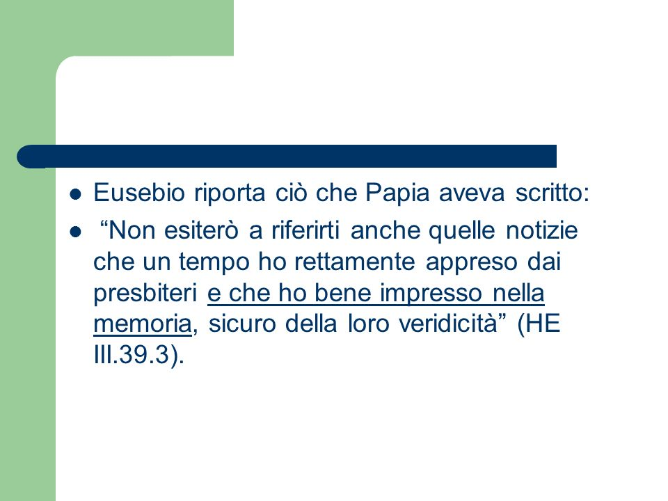 Eusebio riporta ciò che Papia aveva scritto: Non esiterò a riferirti anche quelle notizie che un tempo ho rettamente appreso dai presbiteri e che ho b
