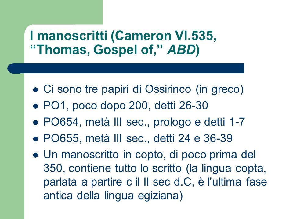 I manoscritti (Cameron VI.535, Thomas, Gospel of, ABD) Ci sono tre papiri di Ossirinco (in greco) PO1, poco dopo 200, detti 26-30 PO654, metà III sec.