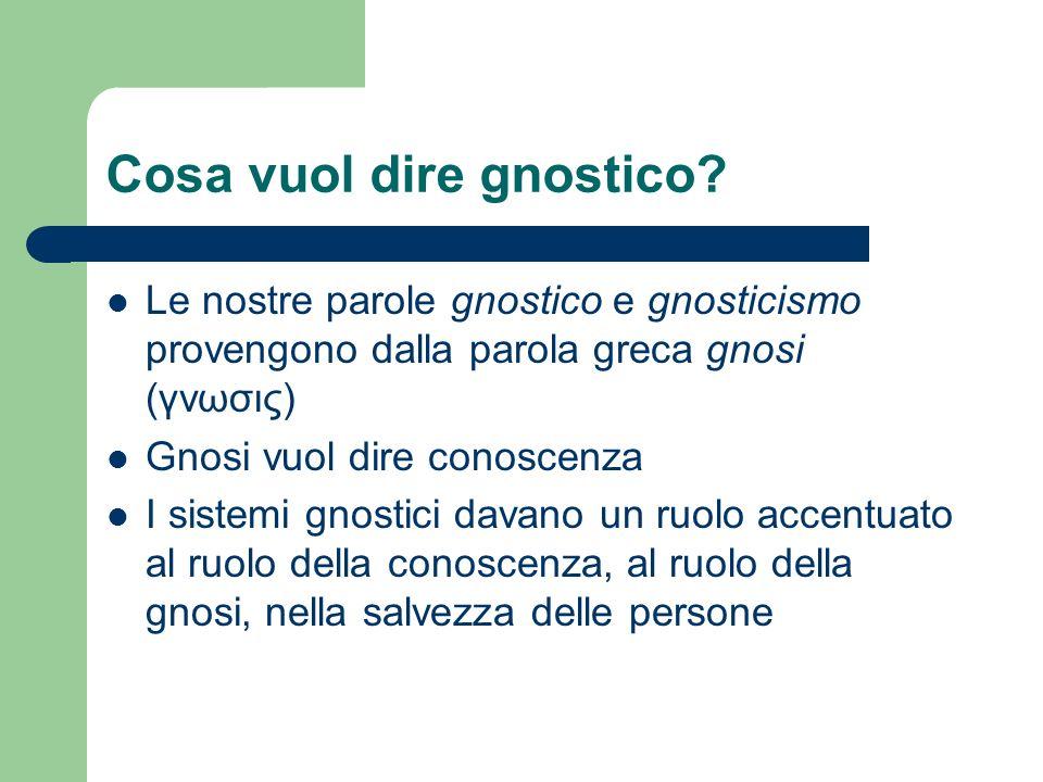 Cosa vuol dire gnostico? Le nostre parole gnostico e gnosticismo provengono dalla parola greca gnosi (γνωσις) Gnosi vuol dire conoscenza I sistemi gno
